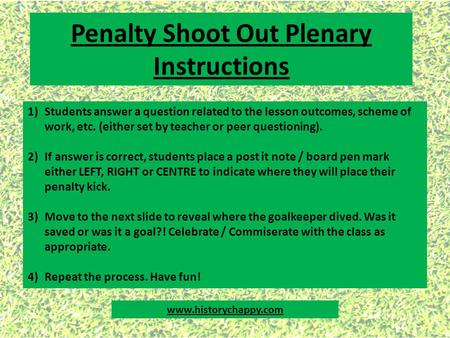 Penalty Shoot Out Plenary Instructions 1)Students answer a question related to the lesson outcomes, scheme of work, etc. (either set by teacher or peer.