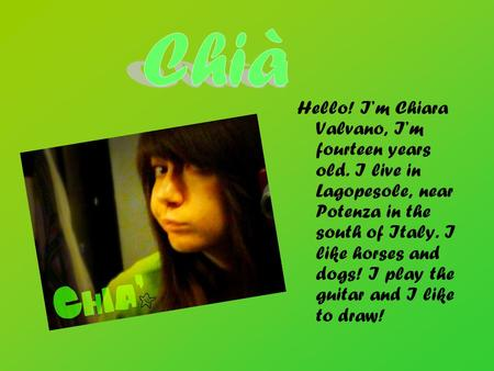Hello! I'm Chiara Valvano, I'm fourteen years old. I live in Lagopesole, near Potenza in the south of Italy. I like horses and dogs! I play the guitar.
