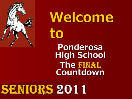 Welcome to Ponderosa High School The Final Countdown SENIORS 2011.