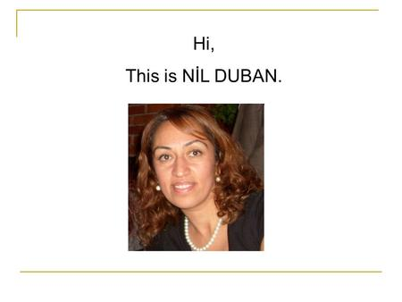 Hi, This is NİL DUBAN.. I'm coming from Afyon-TURKEY.