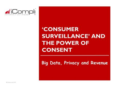 © iCompli Ltd. 2010 'CONSUMER SURVEILLANCE' AND THE POWER OF CONSENT Big Data, Privacy and Revenue.