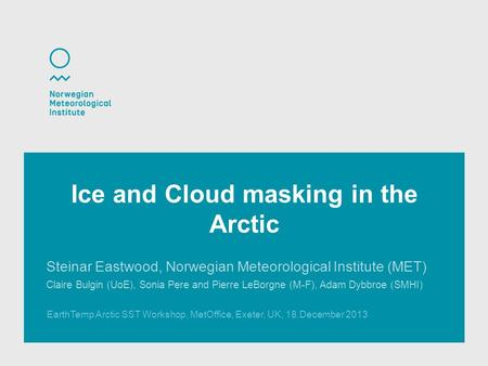 EarthTemp Arctic SST Workshop, MetOffice, Exeter, UK, 18.December 2013 Ice and Cloud masking in the Arctic Steinar Eastwood, Norwegian Meteorological Institute.