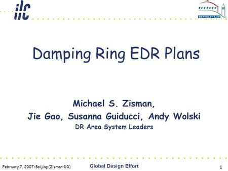 February 7, 2007-Beijing (Zisman-DR) Global Design Effort 1 Damping Ring EDR Plans Michael S. Zisman, Jie Gao, Susanna Guiducci, Andy Wolski DR Area System.