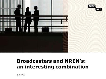 2-4-2015 Broadcasters and NREN's: an interesting combination.
