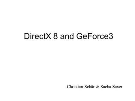 DirectX 8 and GeForce3 Christian Schär & Sacha Saxer.