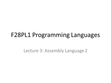 F28PL1 Programming Languages Lecture 3: Assembly Language 2.
