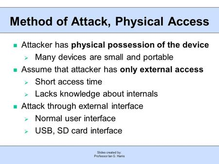 Slides created by: Professor Ian G. Harris Method of Attack, Physical Access Attacker has physical possession of the device  Many devices are small and.