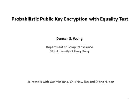Probabilistic Public Key Encryption with Equality Test Duncan S. Wong Department of Computer Science City University of Hong Kong Joint work with Guomin.