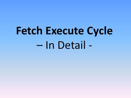 Fetch Execute Cycle – In Detail -