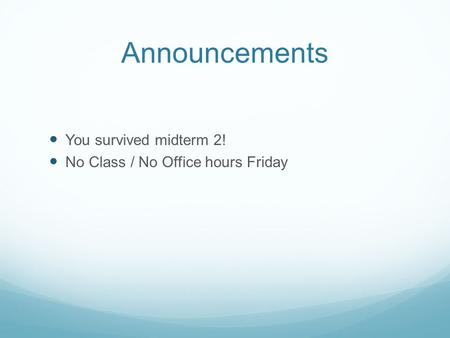 Announcements You survived midterm 2! No Class / No Office hours Friday.