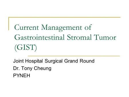 Current Management of Gastrointestinal Stromal Tumor (GIST) Joint Hospital Surgical Grand Round Dr. Tony Cheung PYNEH.