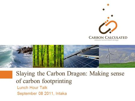 Slaying the Carbon Dragon: Making sense of carbon footprinting Lunch Hour Talk September 08 2011, Intaka.