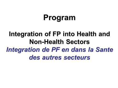 Program Integration of FP into Health and Non-Health Sectors Integration de PF en dans la Sante des autres secteurs.