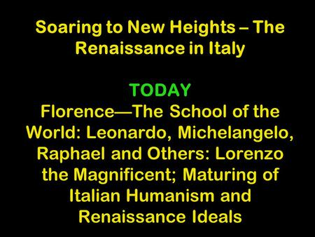 Soaring to New Heights – The Renaissance in Italy TODAY Florence—The School of the World: Leonardo, Michelangelo, Raphael and Others: Lorenzo the Magnificent;