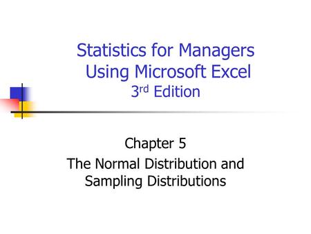 Statistics for Managers Using Microsoft Excel 3 rd Edition Chapter 5 The Normal Distribution and Sampling Distributions.