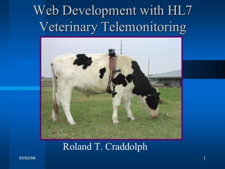 05/03/061 Web Development with HL7 Veterinary Telemonitoring Roland T. Craddolph.