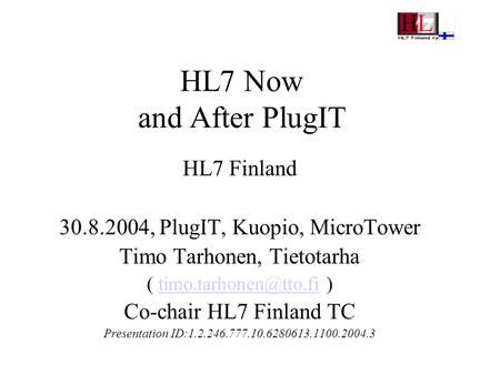 HL7 Now and After PlugIT HL7 Finland 30.8.2004, PlugIT, Kuopio, MicroTower Timo Tarhonen, Tietotarha (  Co-chair.