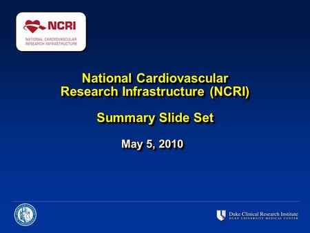 National Cardiovascular Research Infrastructure (NCRI) Summary Slide Set May 5, 2010.