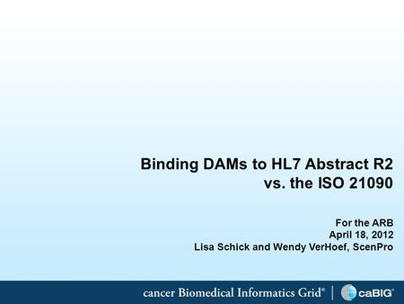 1 Binding DAMs to HL7 Abstract R2 vs. the ISO 21090 For the ARB April 18, 2012 Lisa Schick and Wendy VerHoef, ScenPro.
