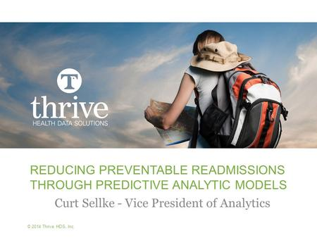 © 2014 Thrive HDS, Inc. REDUCING PREVENTABLE READMISSIONS THROUGH PREDICTIVE ANALYTIC MODELS Curt Sellke - Vice President of Analytics.