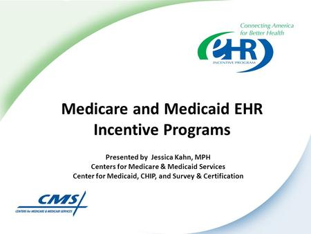 Medicare and Medicaid EHR Incentive Programs Presented by Jessica Kahn, MPH Centers for Medicare & Medicaid Services Center for Medicaid, CHIP, and Survey.