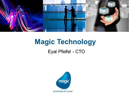 Magic Technology Eyal Pfeifel - CTO. Client Windows, iOS, Android, BlackBerry, Windows Mobile ServerWindows, AIX, Solaris, Linux, IBM i Database Oracle,
