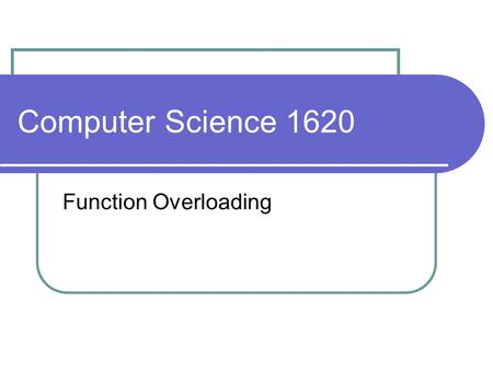 Computer Science 1620 Function Overloading. Review Question: suppose I have the following function: can I call this function with an integer? yes – compiler.