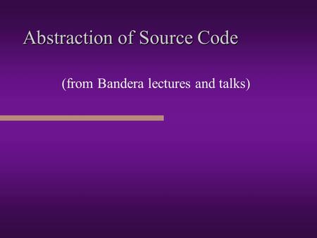 Abstraction of Source Code (from Bandera lectures and talks)