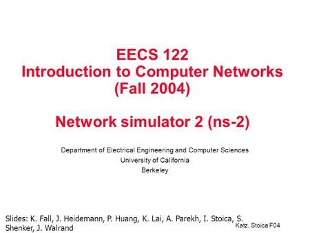 Katz, Stoica F04 EECS 122 Introduction to Computer Networks (Fall 2004) Network simulator 2 (ns-2) Department of Electrical Engineering and Computer Sciences.