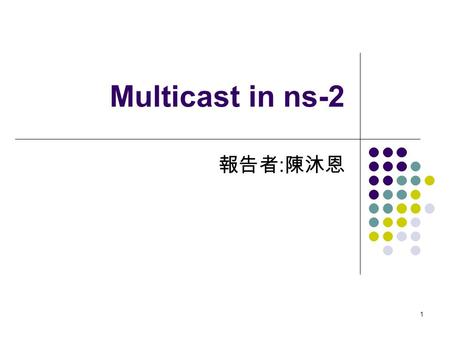 1 Multicast in ns-2 報告者 : 陳沐恩. 2 Multicast 簡介 3 Multicast Routing set ns [new Simulator] $ns multicast Or set ns [new Simulator – multicast on] set mproto.