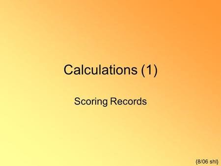 Calculations (1) Scoring Records {8/06 shl}. Once a record is recorded, it must be scored to be useful. Scoring actually consists of four separate but.