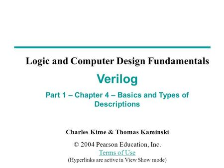 Charles Kime & Thomas Kaminski © 2004 Pearson Education, Inc. Terms of Use (Hyperlinks are active in View Show mode) Terms of Use Verilog Part 1 – Chapter.