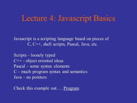 Lecture 4: Javascript Basics Javascript is a scripting language based on pieces of C, C++, shell scripts, Pascal, Java, etc. Scripts – loosely typed C++