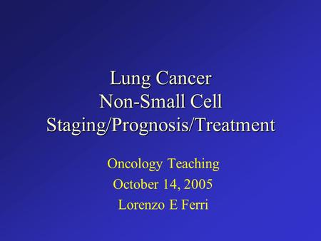 Lung Cancer Non-Small Cell Staging/Prognosis/Treatment Oncology Teaching October 14, 2005 Lorenzo E Ferri.