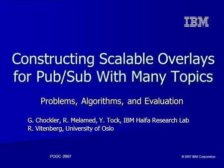 PODC 2007 © 2007 IBM Corporation Constructing Scalable Overlays for Pub/Sub With Many Topics Problems, Algorithms, and Evaluation G. Chockler, R. Melamed,