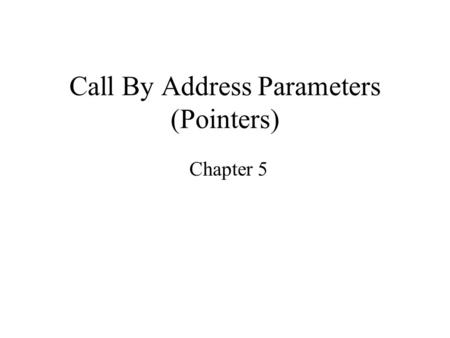 "Call By Address Parameters (Pointers) Chapter 5. Functions that ""return"" more than a single value What if we need more than one value to be returned from."
