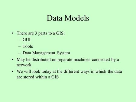 Data Models There are 3 parts to a GIS: GUI Tools