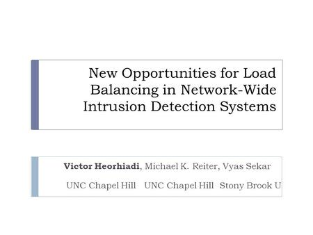 New Opportunities for Load Balancing in Network-Wide Intrusion Detection Systems Victor Heorhiadi, Michael K. Reiter, Vyas Sekar UNC Chapel Hill UNC Chapel.