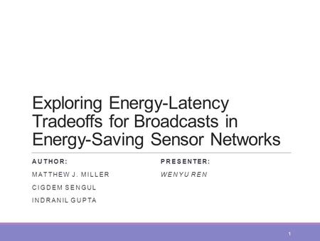 Exploring Energy-Latency Tradeoffs for Broadcasts in Energy-Saving Sensor Networks AUTHOR: MATTHEW J. MILLER CIGDEM SENGUL INDRANIL GUPTA PRESENTER: WENYU.