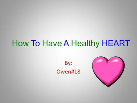 How To Have A Healthy HEART By: Owen#18 Your Heart My heart keeps me alive. My heart is a muscle. I love my heart because it helps me breath.