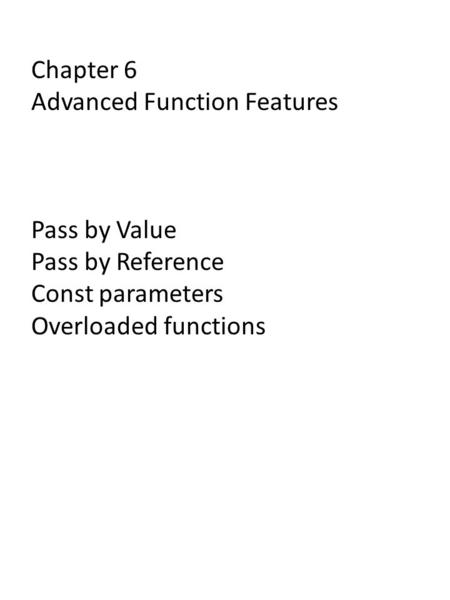 Chapter 6 Advanced Function Features Pass by Value Pass by Reference Const parameters Overloaded functions.