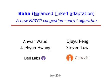 Balia (Balanced linked adaptation) A new MPTCP congestion control algorithm Anwar Walid Jaehyun Hwang Qiuyu Peng Steven Low July 2014.