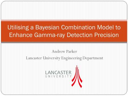 Andrew Parker Lancaster University Engineering Department Utilising a Bayesian Combination Model to Enhance Gamma-ray Detection Precision.