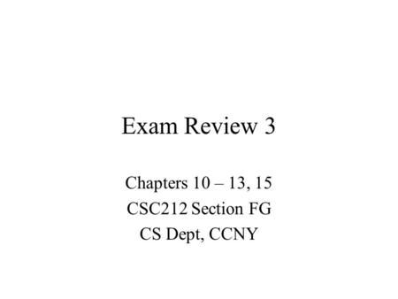 Exam Review 3 Chapters 10 – 13, 15 CSC212 Section FG CS Dept, CCNY.