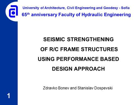 SEISMIC STRENGTHENING OF R/C FRAME STRUCTURES USING PERFORMANCE BASED DESIGN APPROACH Zdravko Bonev and Stanislav Dospevski 1 65 th anniversary Faculty.