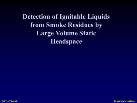 "Hit ""esc"" to quit hit any key to continue Detection of Ignitable Liquids from Smoke Residues by Large Volume Static Headspace."