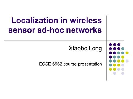 Localization in wireless sensor ad-hoc networks Xiaobo Long ECSE 6962 course presentation.