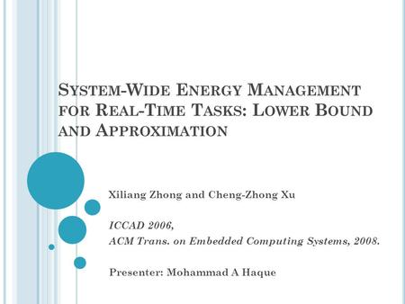 S YSTEM -W IDE E NERGY M ANAGEMENT FOR R EAL -T IME T ASKS : L OWER B OUND AND A PPROXIMATION Xiliang Zhong and Cheng-Zhong Xu ICCAD 2006, ACM Trans. on.
