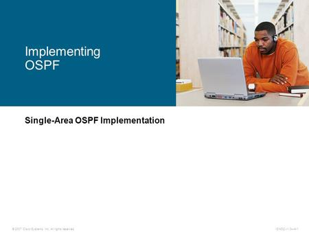 © 2007 Cisco Systems, Inc. All rights reserved.ICND2 v1.0—4-1 Single-Area OSPF Implementation Implementing OSPF.