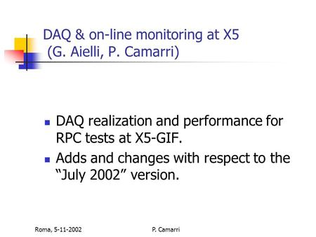 Roma, 5-11-2002P. Camarri DAQ & on-line monitoring at X5 (G. Aielli, P. Camarri) DAQ realization and performance for RPC tests at X5-GIF. Adds and changes.